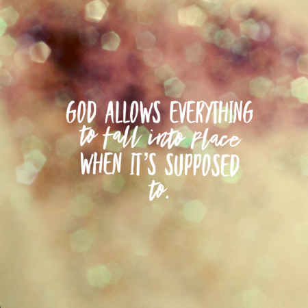 God allows everything to fall into place when it's supposed to
